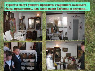 Туристы могут увидеть предметы старинного казачьего быта, представить, как жи