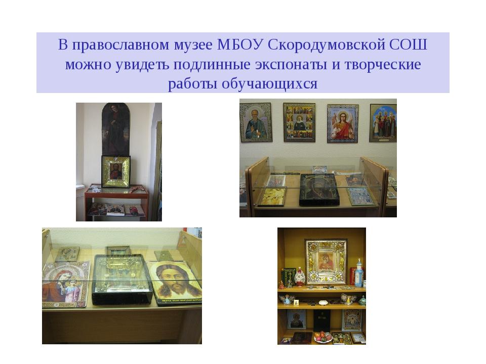 В православном музее МБОУ Скородумовской СОШ можно увидеть подлинные экспонат...