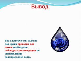 Вывод: Вода, которую мы пьём из под крана пригодна для питья, необходимо собл