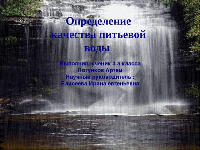 Определение качества питьевой воды  Выполнил: ученик 4 а класса Логунков Ар...