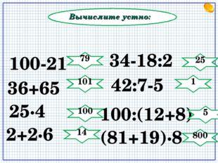 Вычислите устно: 34-18:2 (81+19)∙8 25∙4 42:7-5 100:(12+8) 2+2∙6 100-21 36+65