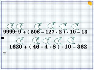 9999: 9 + ( 506 – 127 · 2 ) · 10 – 13 = 1620 + ( 46 - 4 · 8 ) · 10 – 362 = 1