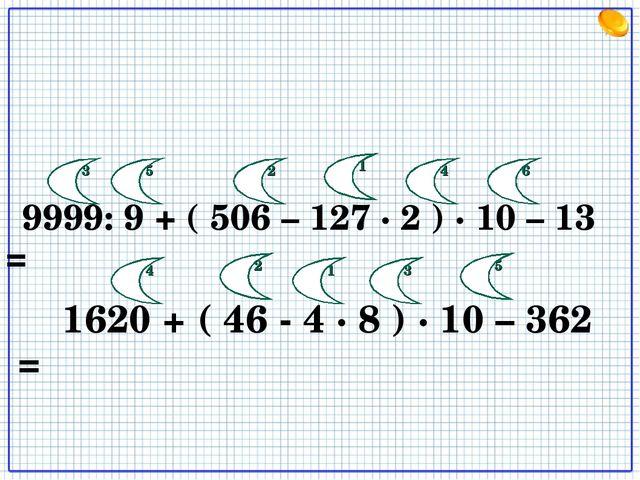 9999: 9 + ( 506 – 127 · 2 ) · 10 – 13 = 1620 + ( 46 - 4 · 8 ) · 10 – 362 = 1...