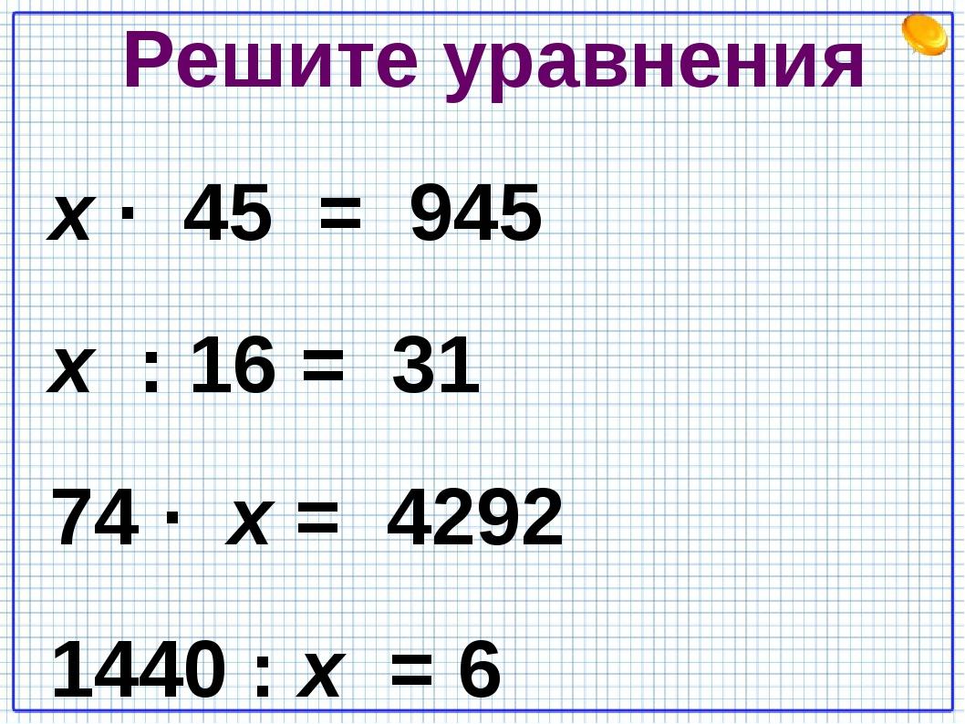 Решите уравнения х · 45 = 945 х : 16 = 31 74 · х = 4292 1440 : х = 6