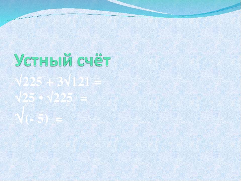 √225 + 3√121 = √25 • √225 = √(- 5) =
