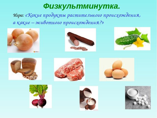 Физкультминутка. Игра: «Какие продукты растительного происхождения, а какие –...