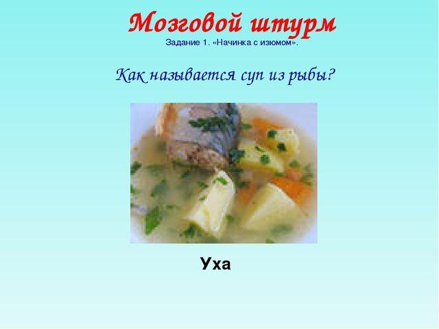 Как называется суп из рыбы? Мозговой штурм Задание 1. «Начинка с изюмом». Уха