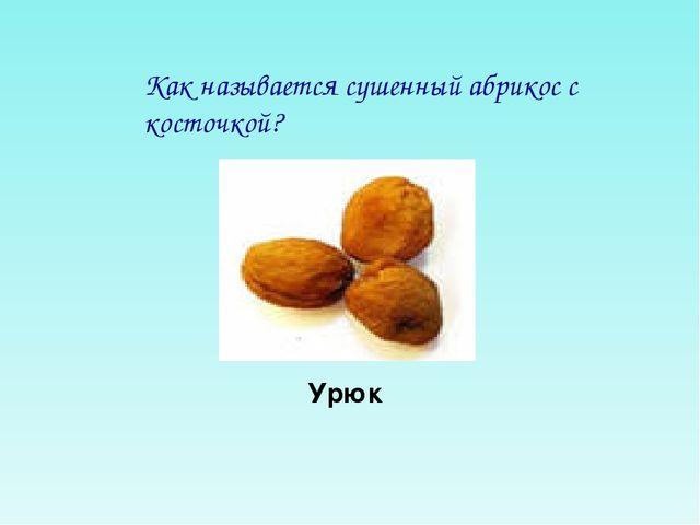 Как называется сушенный абрикос с косточкой? Урюк