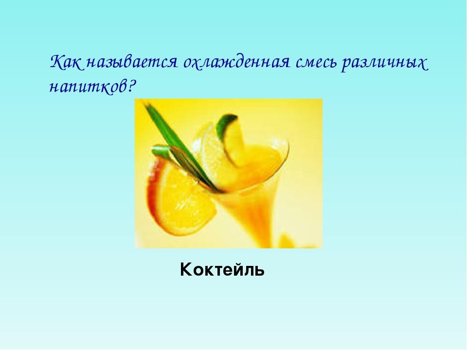 Как называется охлажденная смесь различных напитков? Коктейль