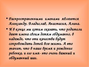 Распространенными именами являются Александр, Владислав, Анастасия, Алина. И