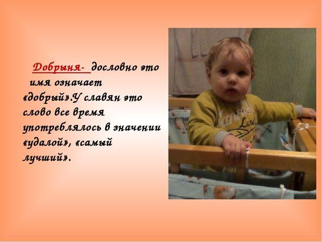 Добрыня- дословно это имя означает «добрый».У славян это слово все время упо...