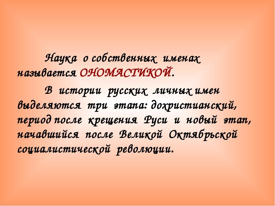 Наука о собственных именах называется ОНОМАСТИКОЙ. В истории русских личных...
