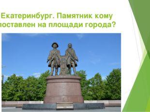 Екатеринбург. Памятник кому поставлен на площади города?