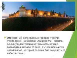 Это один из легендарных городов России. Расположен на берегах Оки и Волги. Кр