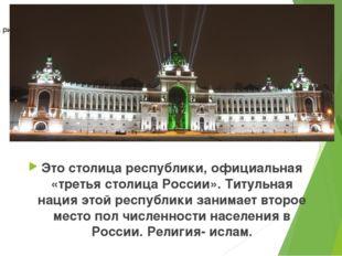 Это столица республики, официальная «третья столица России». Титульная нация