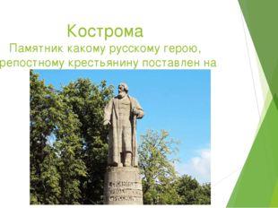 Кострома Памятник какому русскому герою, крепостному крестьянину поставлен на