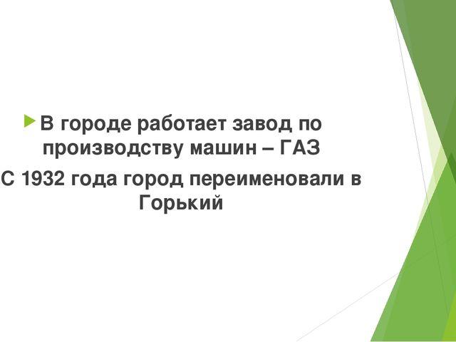 В городе работает завод по производству машин – ГАЗ С 1932 года город переим...