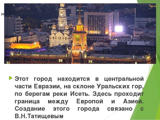 Этот город находится в центральной части Евразии, на склоне Уральских гор, по...