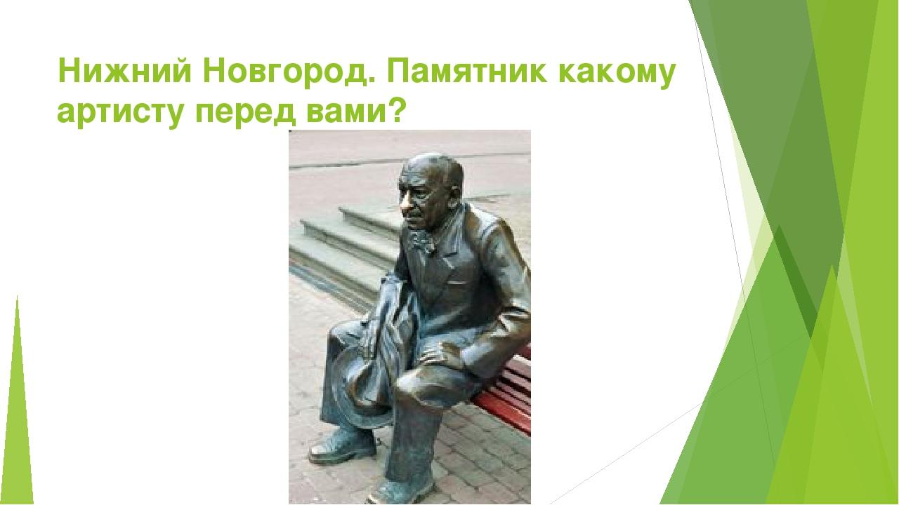 Нижний Новгород. Памятник какому артисту перед вами?