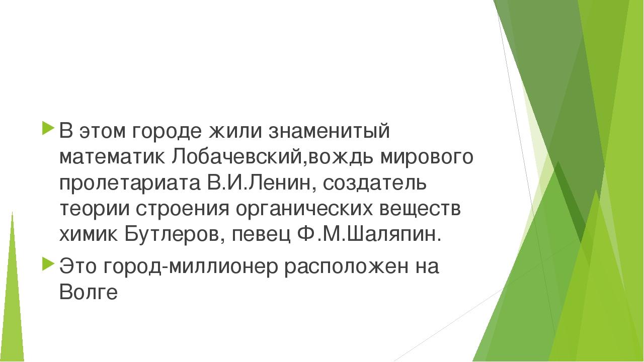 В этом городе жили знаменитый математик Лобачевский,вождь мирового пролетари...