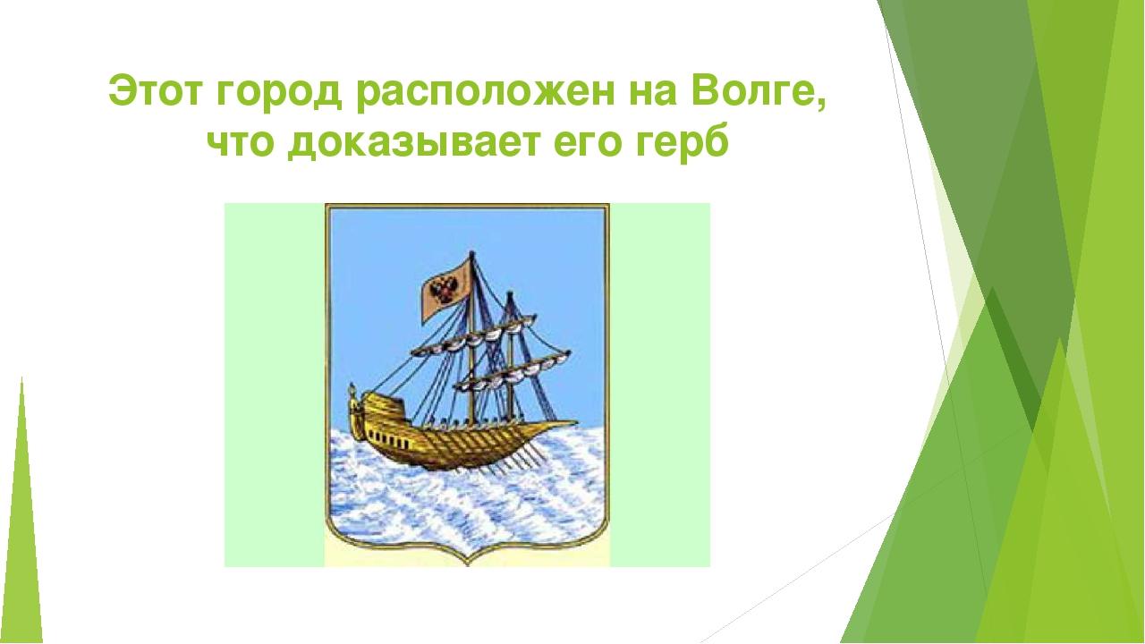 Этот город расположен на Волге, что доказывает его герб