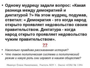 Одному мудрецу задали вопрос: «Какая разница между демократией и диктатурой ?