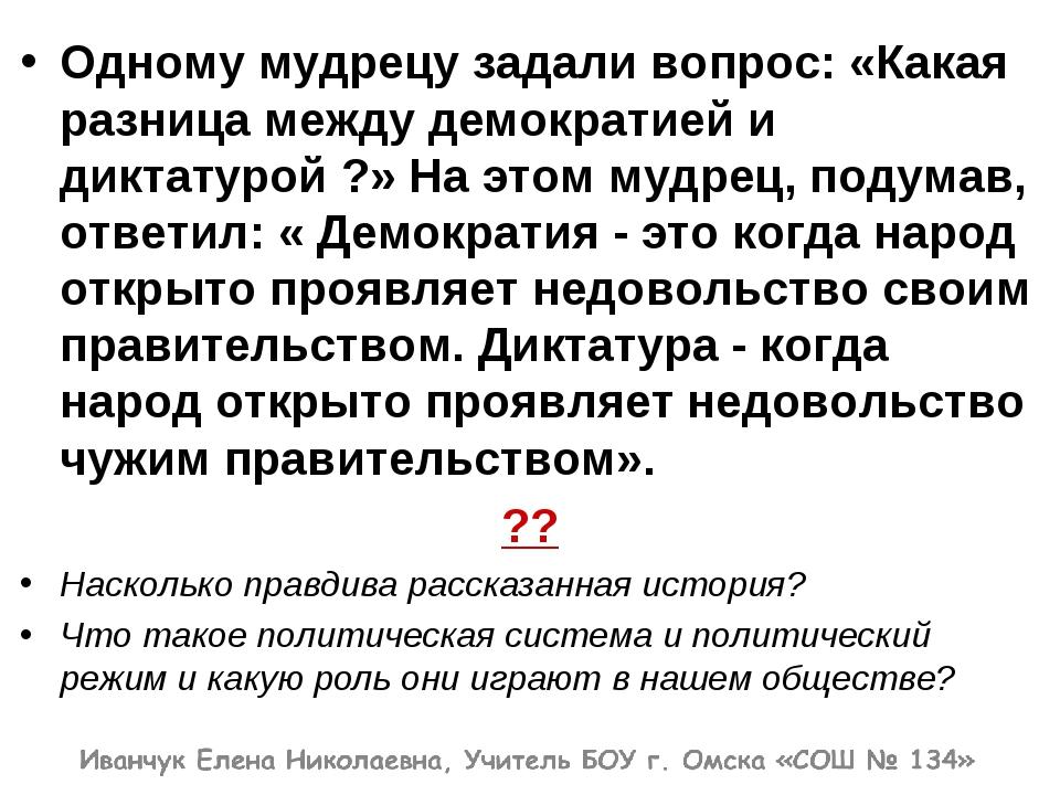 Одному мудрецу задали вопрос: «Какая разница между демократией и диктатурой ?...