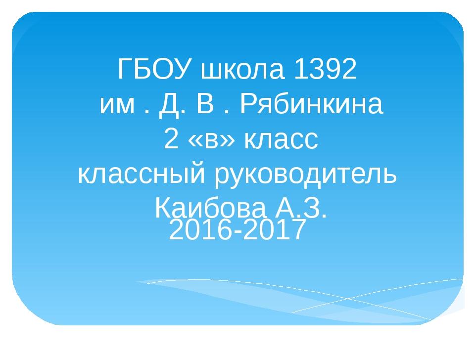 ГБОУ школа 1392 им . Д. В . Рябинкина 2 «в» класс классный руководитель Каибо...
