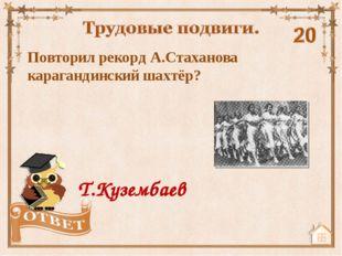 Повторил рекорд А.Стаханова карагандинский шахтёр? Т.Кузембаев