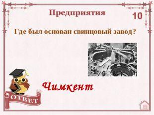 Где был основан свинцовый завод? Чимкент