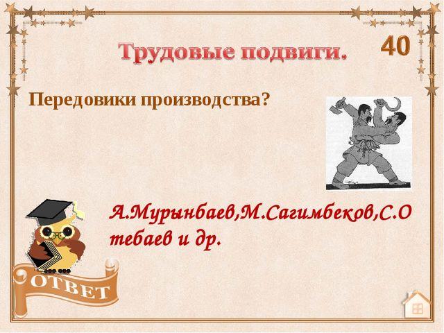 Передовики производства? А.Мурынбаев,М.Сагимбеков,С.Отебаев и др.