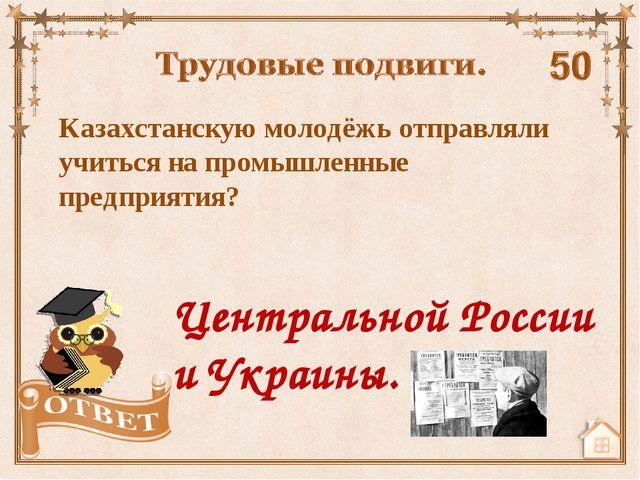 Казахстанскую молодёжь отправляли учиться на промышленные предприятия? Центра...