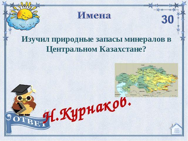 Изучил природные запасы минералов в Центральном Казахстане? Н.Курнаков.