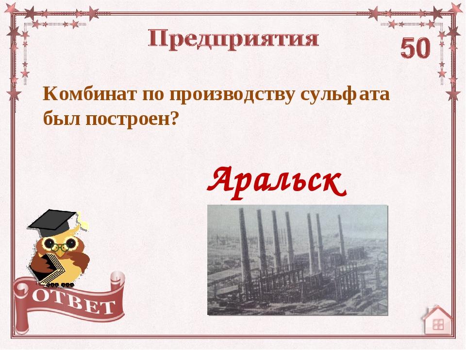Комбинат по производству сульфата был построен? Аральск