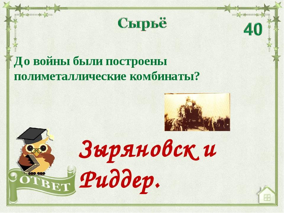 До войны были построены полиметаллические комбинаты? Зыряновск и Риддер.
