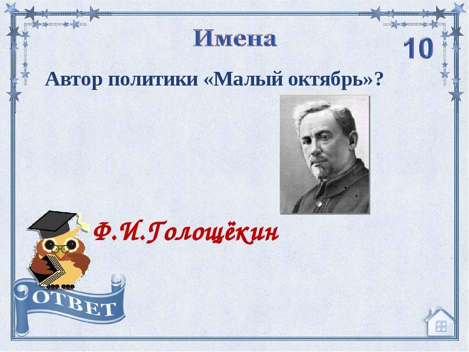 Автор политики «Малый октябрь»? Ф.И.Голощёкин