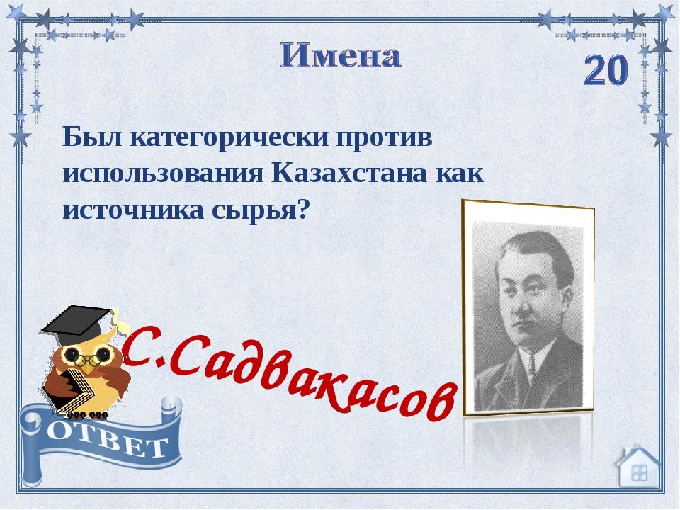 Был категорически против использования Казахстана как источника сырья? С.Садв...