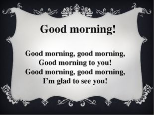 Good morning! Good morning, good morning, Good morning to you! Good morning,