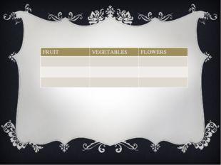 FRUIT VEGETABLES FLOWERS