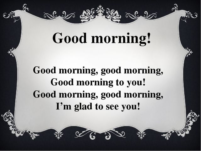 Good morning! Good morning, good morning, Good morning to you! Good morning,...