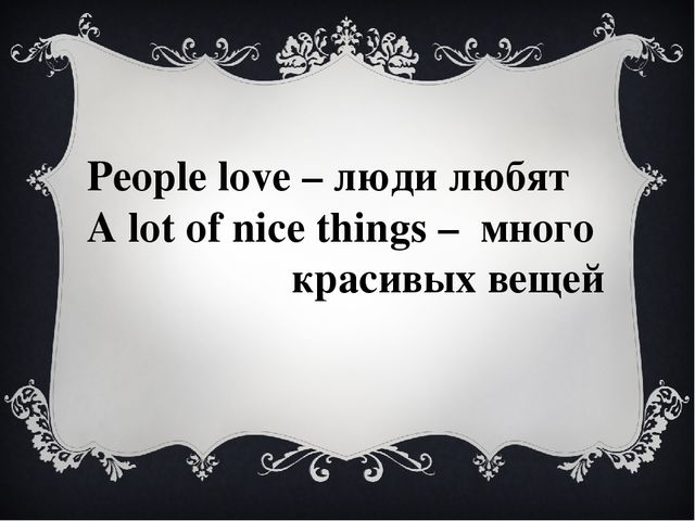 People love – люди любят A lot of nice things – много красивых вещей