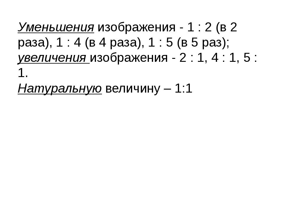 Уменьшения изображения - 1 : 2 (в 2 раза), 1 : 4 (в 4 раза), 1 : 5 (в 5 раз);...
