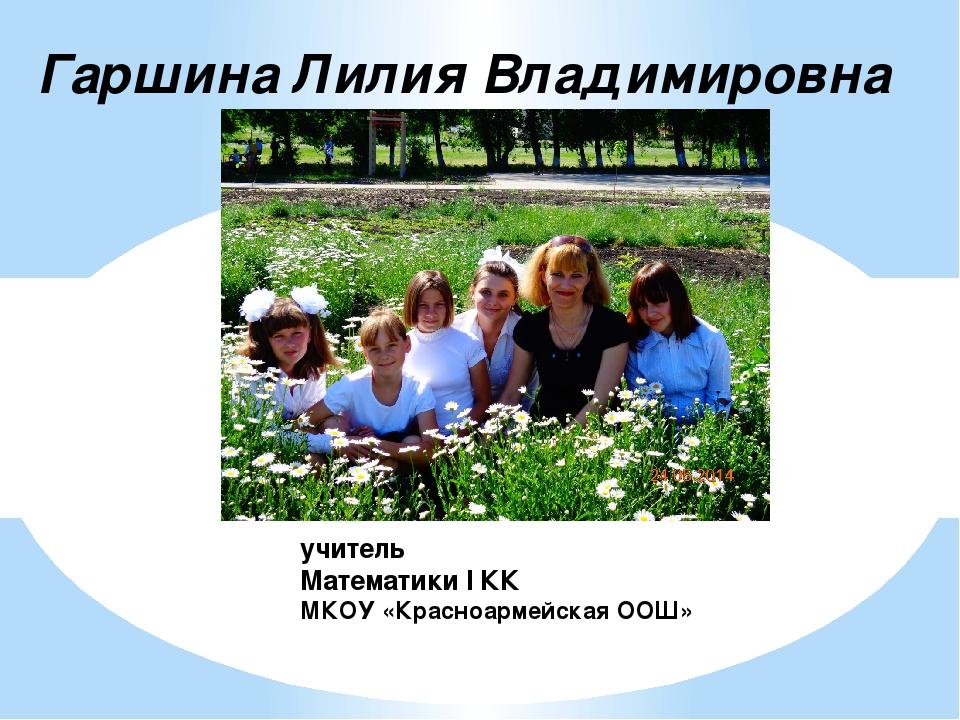 Гаршина Лилия Владимировна учитель Математики I КК МКОУ «Красноармейская ООШ»