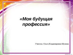 «Моя будущая профессия» Учитель: Ольга Владимировна Шумова