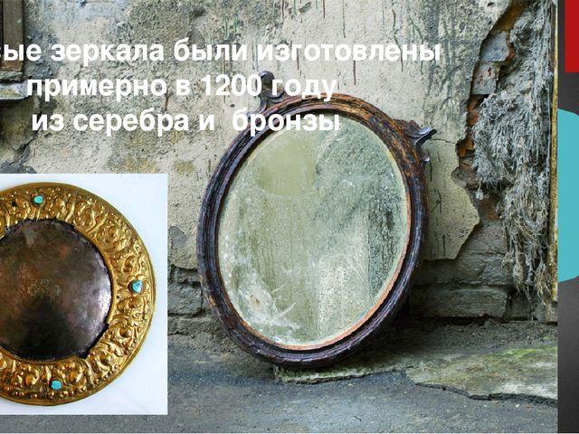 Первые зеркала были изготовлены примерно в 1200 году из серебра и бронзы