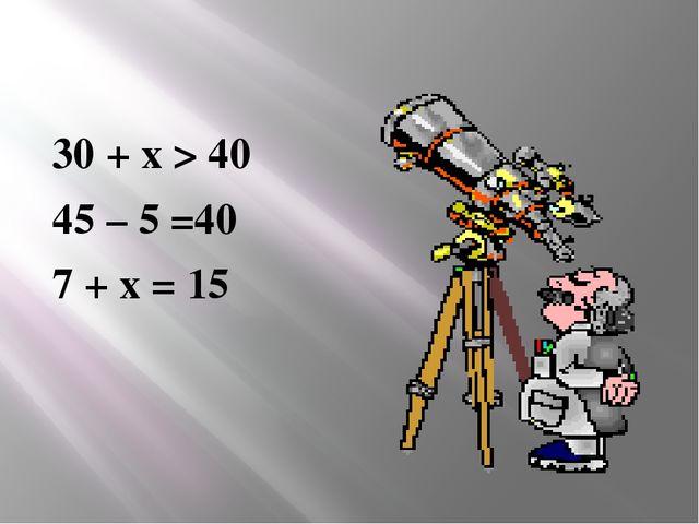 30 + х > 40 45 – 5 =40 7 + х = 15