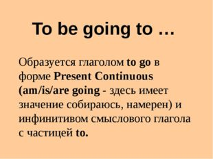 To be going to … Образуется глаголом to go в форме Present Continuous (am/is/