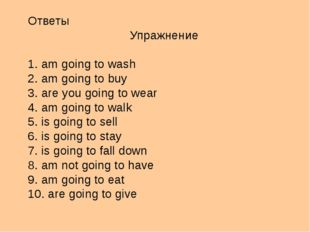 Ответы Упражнение 1. am going to wash 2. am going to buy 3. are you going to