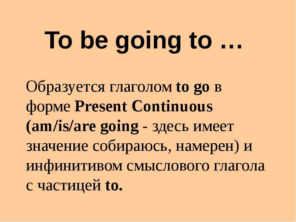 To be going to … Образуется глаголом to go в форме Present Continuous (am/is/...