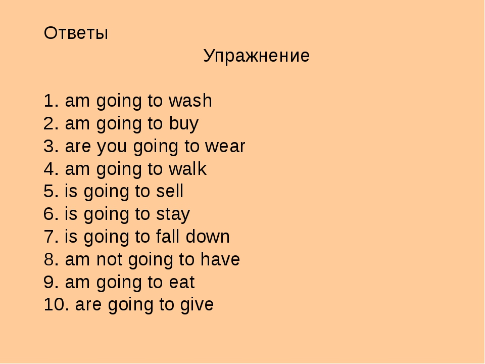 Ответы Упражнение 1. am going to wash 2. am going to buy 3. are you going to...